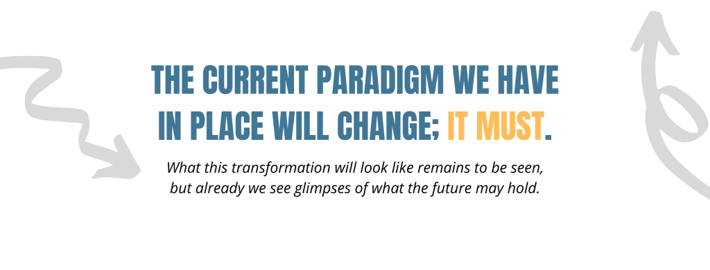 The current paradigm we have in place will change; it must. What this transformation will look like remains to be seen, but already we see glimpses of what the future may hold.