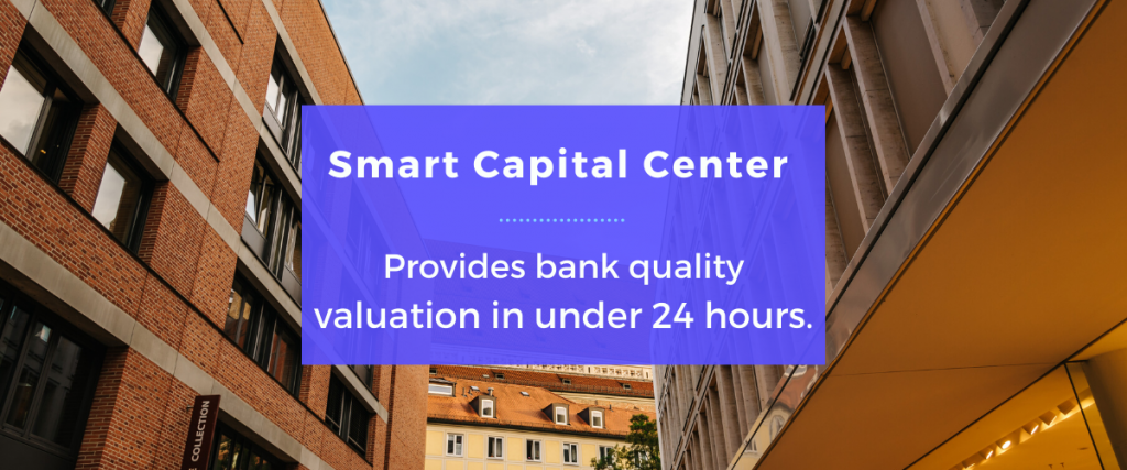 Smart Capital Center provides bank quality valuation in under 24 hours.